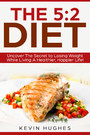 The 5:2 Diet: - Uncover The Secret to Losing Weight While Living A Healthier, Happier Life!