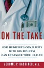 On the Take: How Medicine's Complicity with Big Business Can Endanger Your Health - How Medicine's Complicity with Big Business Can Endanger Your Health