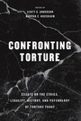 Confronting Torture - Essays on the Ethics, Legality, History, and Psychology of Torture Today