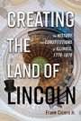 Creating the Land of Lincoln - The History and Constitutions of Illinois, 1778-1870