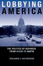 Lobbying America - The Politics of Business from Nixon to NAFTA