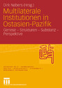 Multilaterale Institutionen in Ostasien-Pazifik - Genese - Strukturen - Substanz -Perspektive