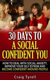 30 Days To A Social Confident You! - How To Deal With Social Anxiety, Improve Your Self Esteem And Become Confident Around People