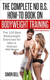 The Complete No B.S. How-To Book on Bodyweight Training And Calisthenics - The 120 Best Bodyweight Exercises For Men & Women with Pictures