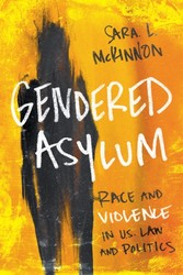 Gendered Asylum - Race and Violence in U.S. Law and Politics