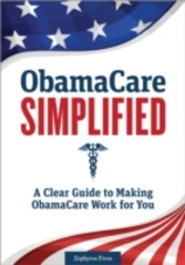 Obamacare Simplified - A Clear Guide to Making Obamacare Work for You
